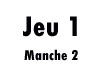 Jeu 1 (manche 2)