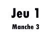 Jeu 1 (manche 3)