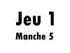 Jeu 1 (manche 5)