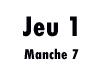 Jeu 1 (manche 7)